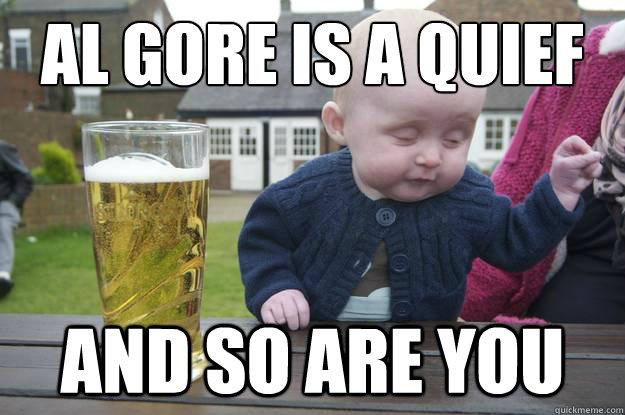 al gore is a quief and so are you - al gore is a quief and so are you  drunk baby