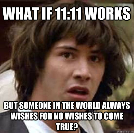 What if 11:11 works But someone in the world always wishes for no wishes to come true? - What if 11:11 works But someone in the world always wishes for no wishes to come true?  conspiracy keanu