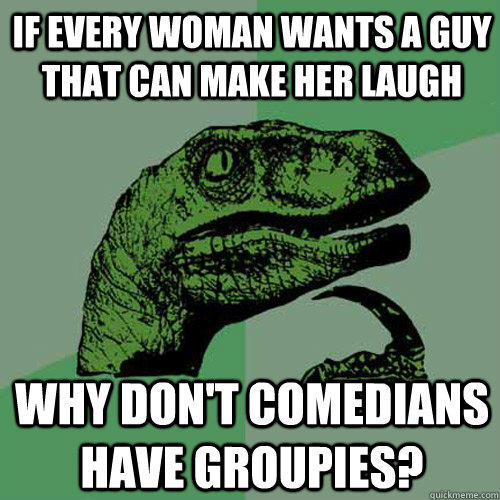 if every woman wants a guy that can make her laugh why don't comedians have groupies? - if every woman wants a guy that can make her laugh why don't comedians have groupies?  Philosoraptor