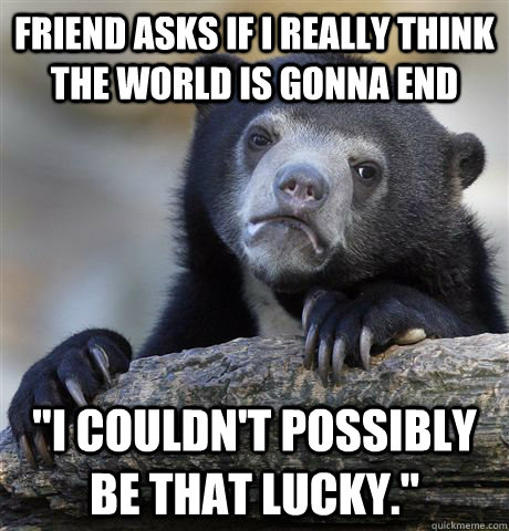 Friend asks if i really think the world is gonna end