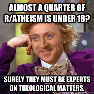 Almost a quarter of r/Atheism is under 18? surely they must be experts on theological matters.