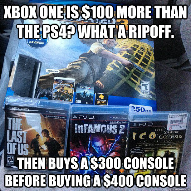 Xbox One is $100 more than the PS4? What A ripOfF. Then buys a $300 console before buying a $400 console - Xbox One is $100 more than the PS4? What A ripOfF. Then buys a $300 console before buying a $400 console  Misc