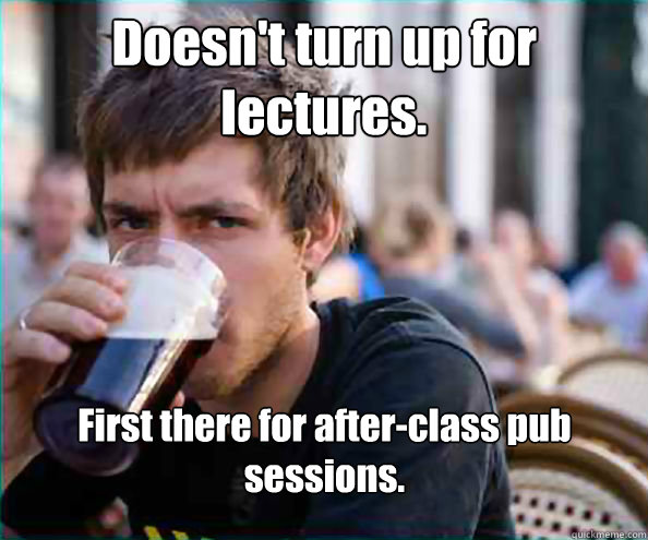 Doesn't turn up for lectures. First there for after-class pub sessions. - Doesn't turn up for lectures. First there for after-class pub sessions.  Lazy College Senior