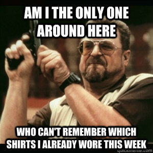 Am i the only one around here who can't remember which shirts I already wore this week - Am i the only one around here who can't remember which shirts I already wore this week  Am I The Only One Round Here