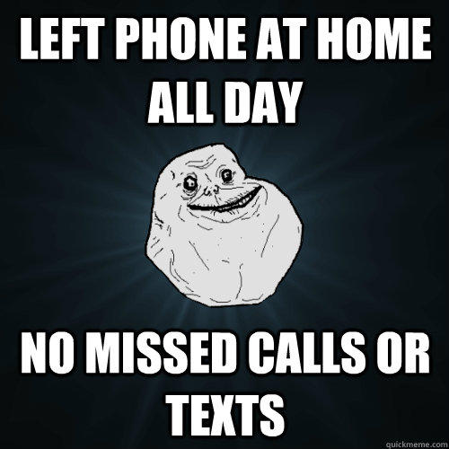 left phone at home all day no missed calls or texts - left phone at home all day no missed calls or texts  Forever Alone