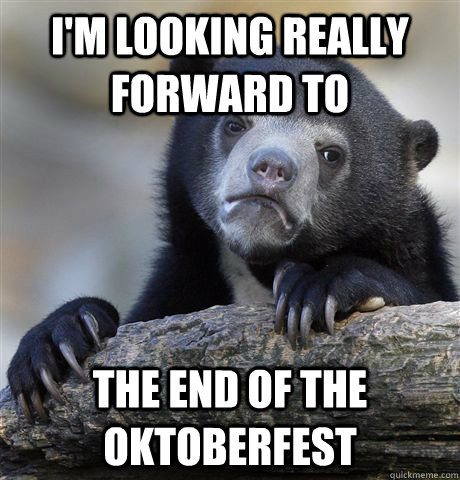 I'm looking really forward to  the End of the Oktoberfest - I'm looking really forward to  the End of the Oktoberfest  Confession Bear