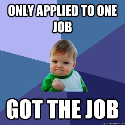 only applied to one job got the job - only applied to one job got the job  Success Kid