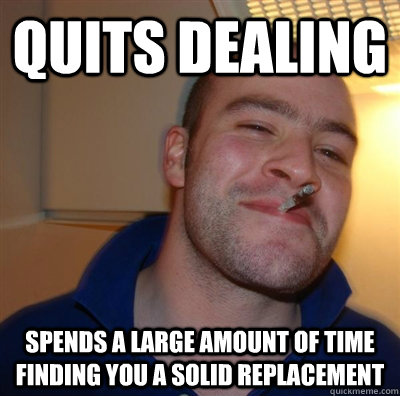 quits dealing spends a large amount of time finding you a solid replacement
