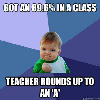 Got an 89.6% in a class teacher rounds up to an 'a' - Got an 89.6% in a class teacher rounds up to an 'a'  Success Kid