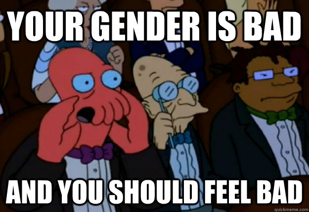 Your gender is bad and you should feel bad