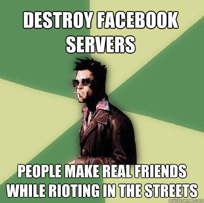 Destroy Facebook Servers people make real friends while rioting in the streets - Destroy Facebook Servers people make real friends while rioting in the streets  Helpful Tyler Durden