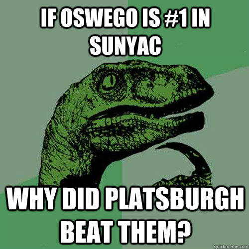 If Oswego is #1 in SUNYAC Why did platsburgh beat them?  Philosoraptor