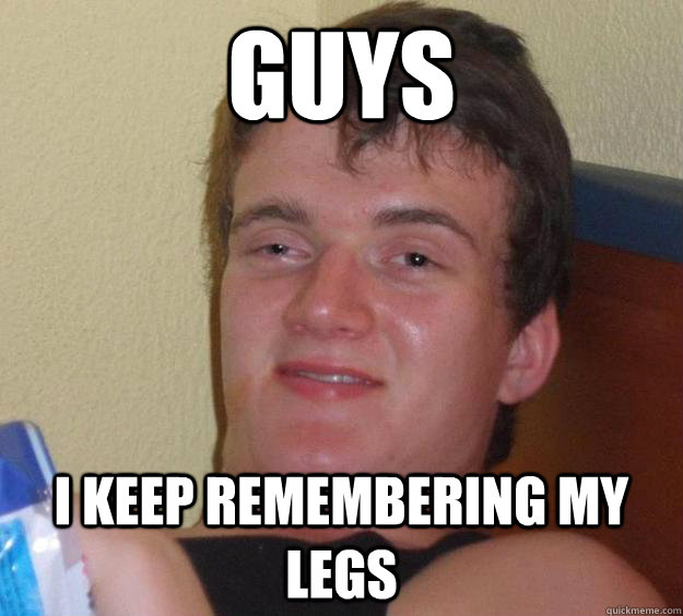 Guys I keep remembering my legs - Guys I keep remembering my legs  10 Guy