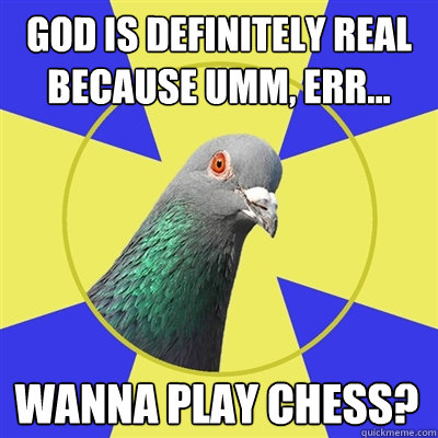 god is definitely real because umm, err... wanna play chess?  Religion Pigeon
