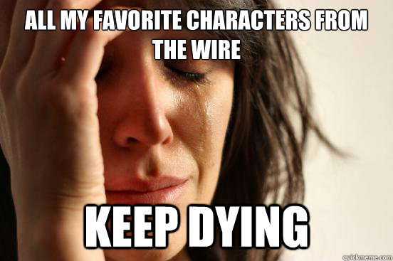 All my favorite characters from the wire keep dying - All my favorite characters from the wire keep dying  First World Problems