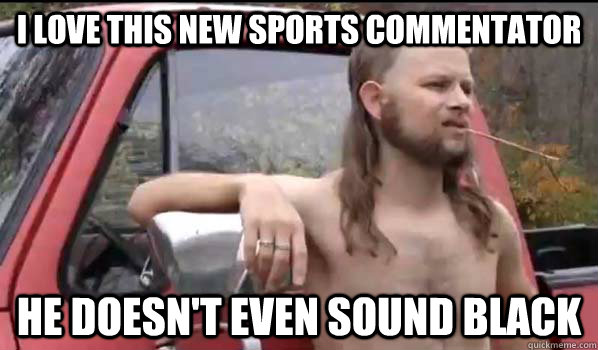 I love this new sports commentator He doesn't even sound black - I love this new sports commentator He doesn't even sound black  Almost Politically Correct Redneck
