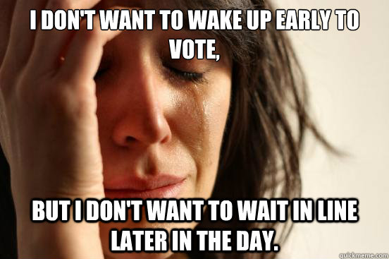 I don't want to wake up early to vote, but i don't want to wait in line later in the day. - I don't want to wake up early to vote, but i don't want to wait in line later in the day.  First World Problems