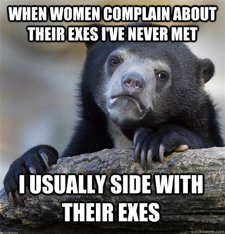 When women complain about their exes i've never met i usually side with their exes - When women complain about their exes i've never met i usually side with their exes  Confession Bear