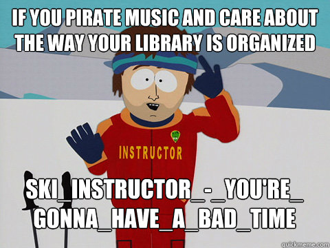 IF YOU PIRATE MUSIC AND CARE ABOUT THE WAY YOUR LIBRARY IS