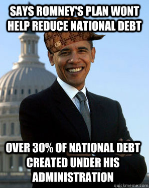 says Romney's plan wont help reduce National Debt over 30% of National Debt created under his administration - says Romney's plan wont help reduce National Debt over 30% of National Debt created under his administration  Scumbag Obama
