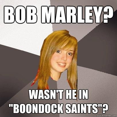 bob marley? Wasn't he in