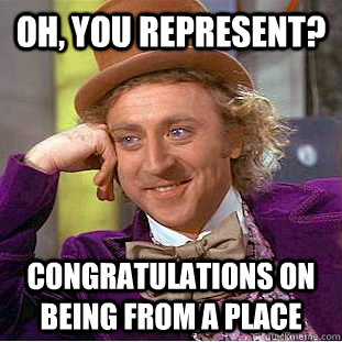 Oh, you represent? Congratulations on being from a place - Oh, you represent? Congratulations on being from a place  Condescending Wonka