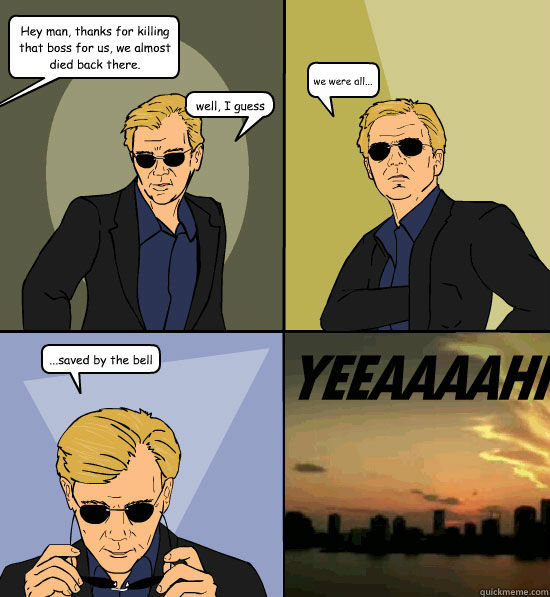 Hey man, thanks for killing that boss for us, we almost died back there. well, I guess  we were all... ...saved by the bell - Hey man, thanks for killing that boss for us, we almost died back there. well, I guess  we were all... ...saved by the bell  CSI Miami