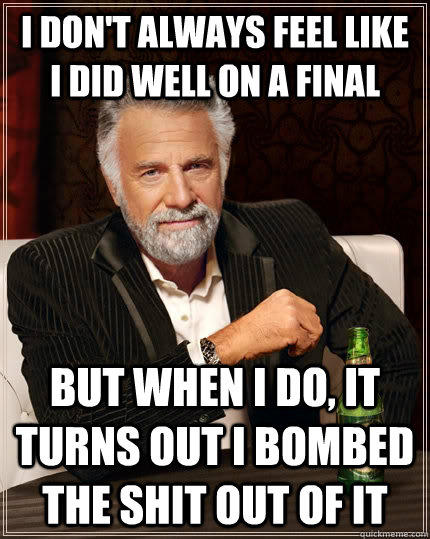 I don't always feel like i did well on a final but when I do, it turns out i bombed the shit out of it - I don't always feel like i did well on a final but when I do, it turns out i bombed the shit out of it  The Most Interesting Man In The World