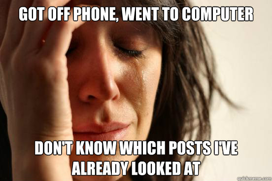 Got off phone, went to computer don't know which posts i've already looked at - Got off phone, went to computer don't know which posts i've already looked at  First World Problems