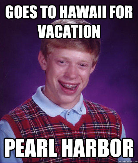 Goes to Hawaii for vacation pearl harbor - Goes to Hawaii for vacation pearl harbor  Bad Luck Brian