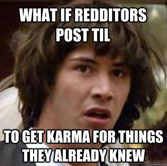 What if redditors post TIL To get karma for things they already knew - What if redditors post TIL To get karma for things they already knew  conspiracy keanu