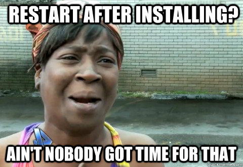 Restart after installing? Ain't Nobody Got Time for that