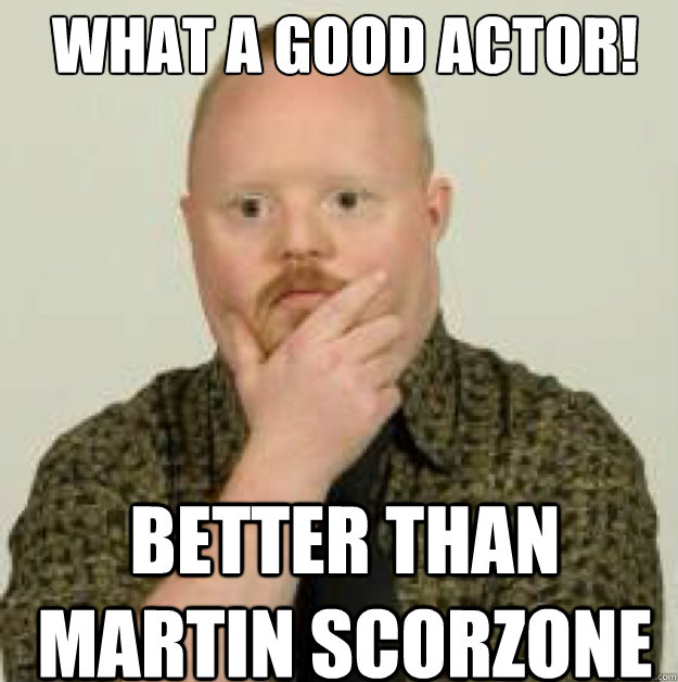 what a good actor! BETTER THAN MARTIN SCORZONE  interdasting