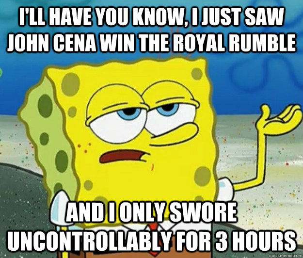 I'll have you know, I just saw John Cena win the royal rumble and I only swore uncontrollably for 3 hours - I'll have you know, I just saw John Cena win the royal rumble and I only swore uncontrollably for 3 hours  Tough Spongebob