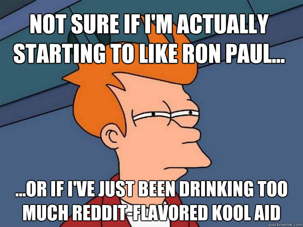 Not sure if I'm actually starting to like Ron Paul... ...Or if I've just been drinking too much reddit-flavored kool aid - Not sure if I'm actually starting to like Ron Paul... ...Or if I've just been drinking too much reddit-flavored kool aid  Futurama Fry