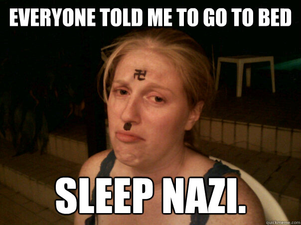 Everyone told me to go to bed Sleep Nazi. - Everyone told me to go to bed Sleep Nazi.  Sad Hitler Girl