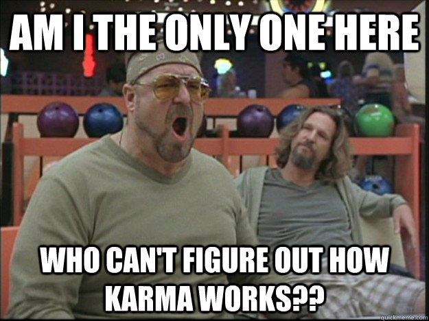 am i the only one here who can't figure out how Karma works??