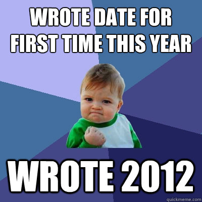 WROTE DATE FOR FIRST TIME THIS YEAR WROTE 2012 - WROTE DATE FOR FIRST TIME THIS YEAR WROTE 2012  Success Kid