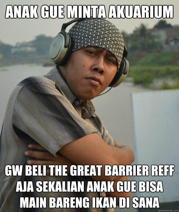 anak gue minta akuarium gw beli the great barrier reff aja sekalian anak gue bisa main bareng ikan di sana  Amin Rich Man