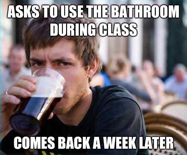 Asks to use the bathroom during class Comes back a week later  Lazy College Senior