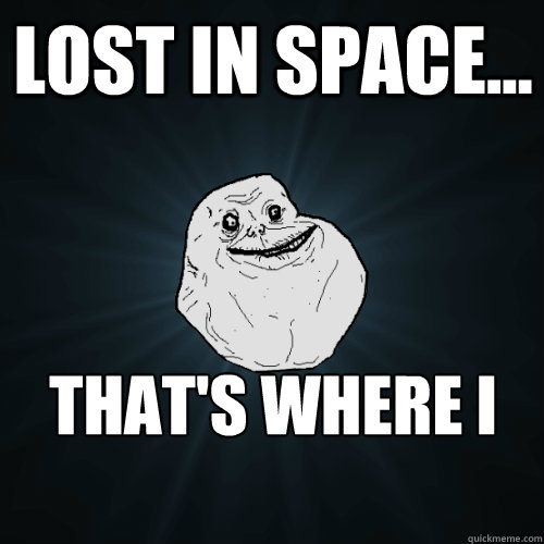 lost in space... that's where i am. - lost in space... that's where i am.  Forever Alone