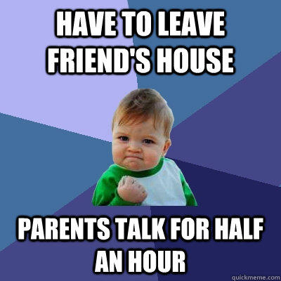 Have to leave friend's house Parents talk for half an hour - Have to leave friend's house Parents talk for half an hour  Success Kid