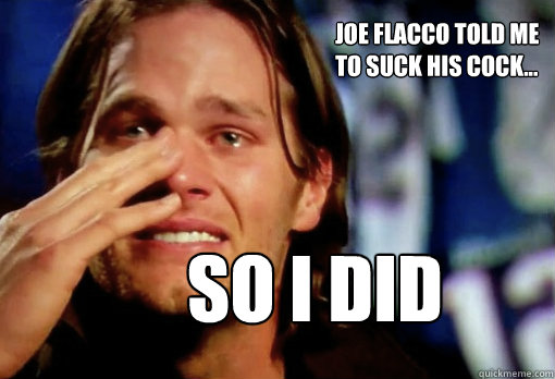 joe flacco told me to suck his cock... SO I DID - joe flacco told me to suck his cock... SO I DID  Crying Tom Brady