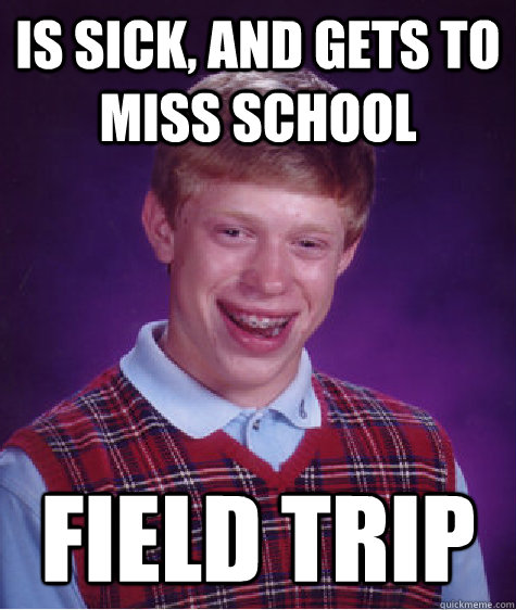 Is sick, and gets to miss school FIELD TRIP - Is sick, and gets to miss school FIELD TRIP  Bad Luck Brian