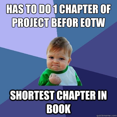 has to do 1 chapter of project befor eotw shortest chapter in book - has to do 1 chapter of project befor eotw shortest chapter in book  Success Kid