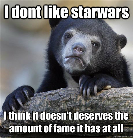 I dont like starwars  I think it doesn't deserves the amount of fame it has at all - I dont like starwars  I think it doesn't deserves the amount of fame it has at all  Confession Bear