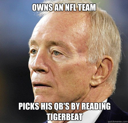 Owns an NFL team Picks his QB's by reading Tigerbeat