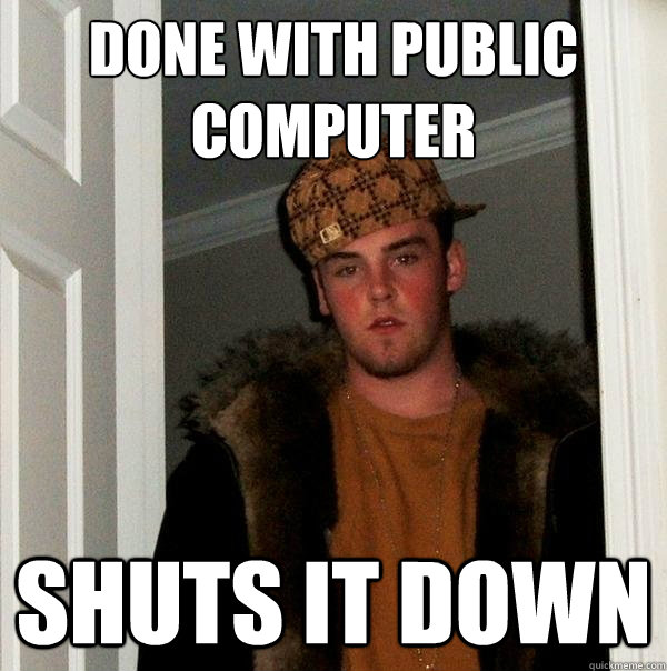 done with public computer shuts it down - done with public computer shuts it down  Scumbag Steve