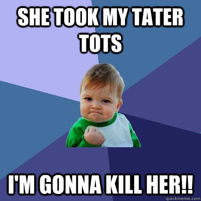 She took my tater tots i'm gonna kill her!!  Success Kid