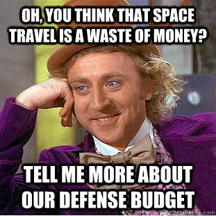 Oh, you think that space travel is a waste of money? Tell me more about our defense budget - Oh, you think that space travel is a waste of money? Tell me more about our defense budget  Condescending Wonka